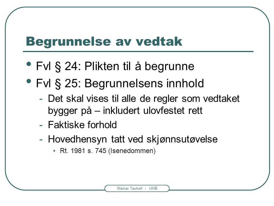 Steinar Taubøll - UMB Begrunnelse av vedtak Fvl § 24: Plikten til å begrunne Fvl § 25: Begrunnelsens innhold -Det skal vises til alle de regler som vedtaket bygger på – inkludert ulovfestet rett -Faktiske forhold -Hovedhensyn tatt ved skjønnsutøvelse Rt.