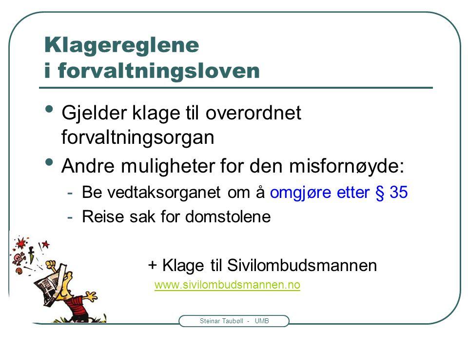 Steinar Taubøll - UMB Klagereglene i forvaltningsloven Gjelder klage til overordnet forvaltningsorgan Andre muligheter for den misfornøyde: -Be vedtaksorganet om å omgjøre etter § 35 -Reise sak for domstolene - - + Klage til Sivilombudsmannen www.sivilombudsmannen.no