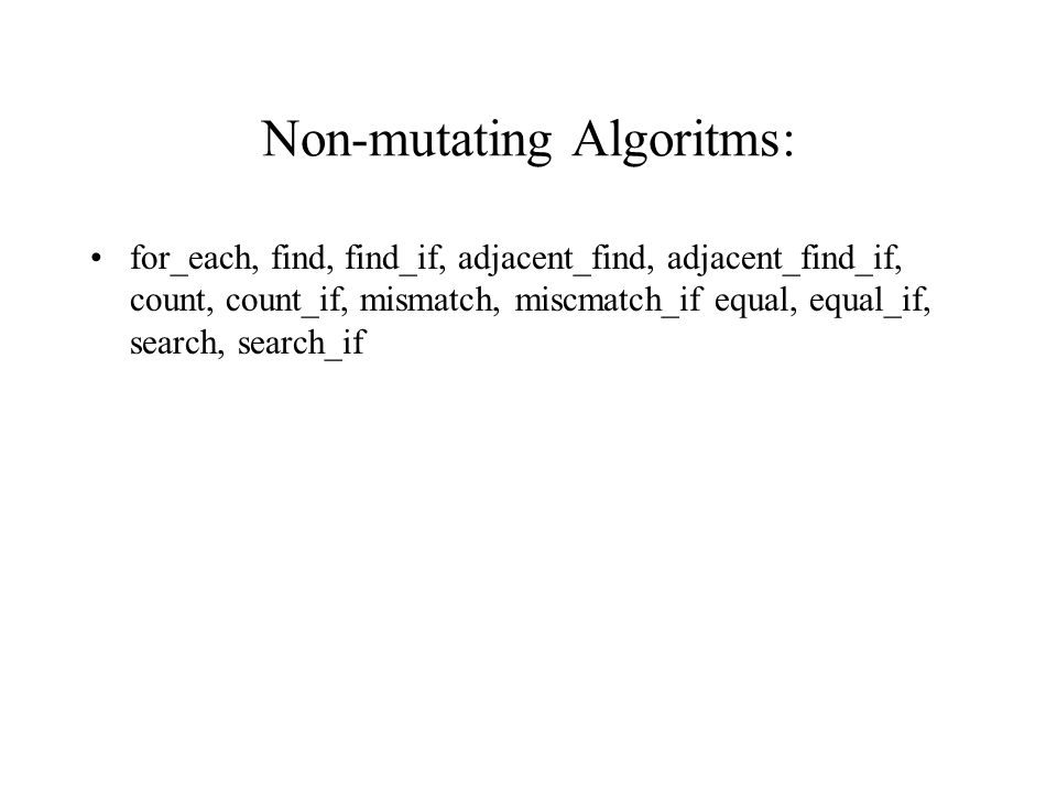 Non-mutating Algoritms: for_each, find, find_if, adjacent_find, adjacent_find_if, count, count_if, mismatch, miscmatch_if equal, equal_if, search, search_if