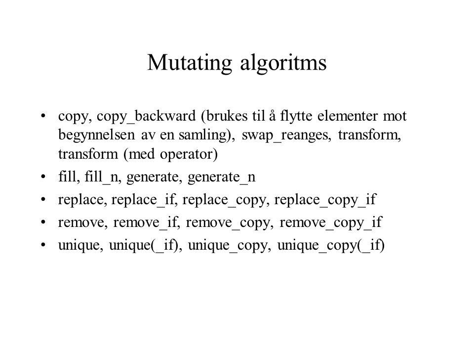 Mutating algoritms copy, copy_backward (brukes til å flytte elementer mot begynnelsen av en samling), swap_reanges, transform, transform (med operator) fill, fill_n, generate, generate_n replace, replace_if, replace_copy, replace_copy_if remove, remove_if, remove_copy, remove_copy_if unique, unique(_if), unique_copy, unique_copy(_if)
