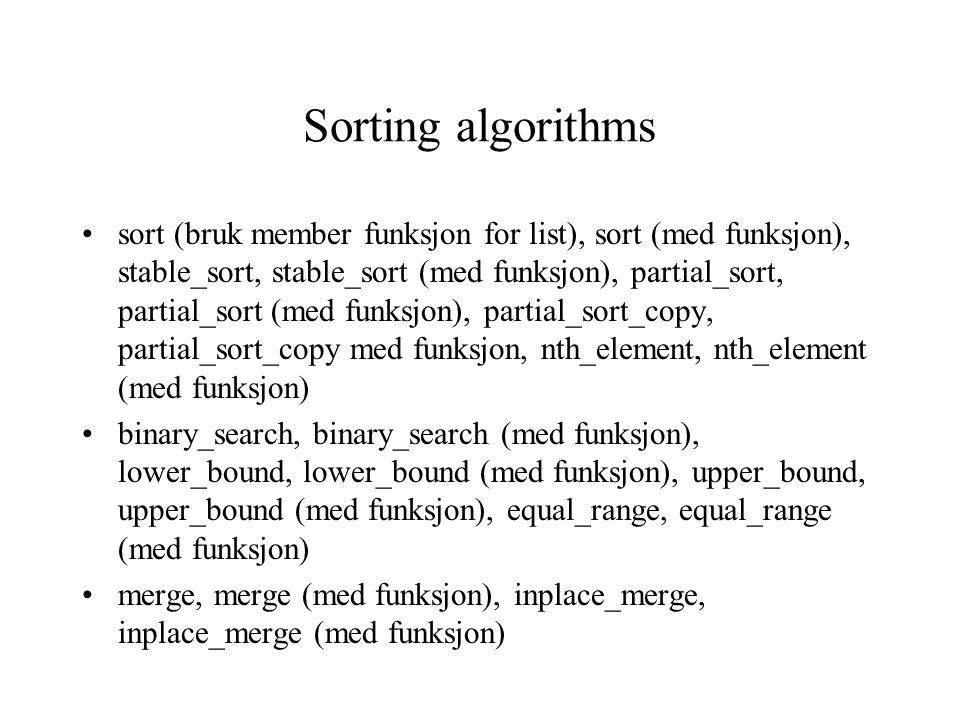 Sorting algorithms sort (bruk member funksjon for list), sort (med funksjon), stable_sort, stable_sort (med funksjon), partial_sort, partial_sort (med funksjon), partial_sort_copy, partial_sort_copy med funksjon, nth_element, nth_element (med funksjon) binary_search, binary_search (med funksjon), lower_bound, lower_bound (med funksjon), upper_bound, upper_bound (med funksjon), equal_range, equal_range (med funksjon) merge, merge (med funksjon), inplace_merge, inplace_merge (med funksjon)
