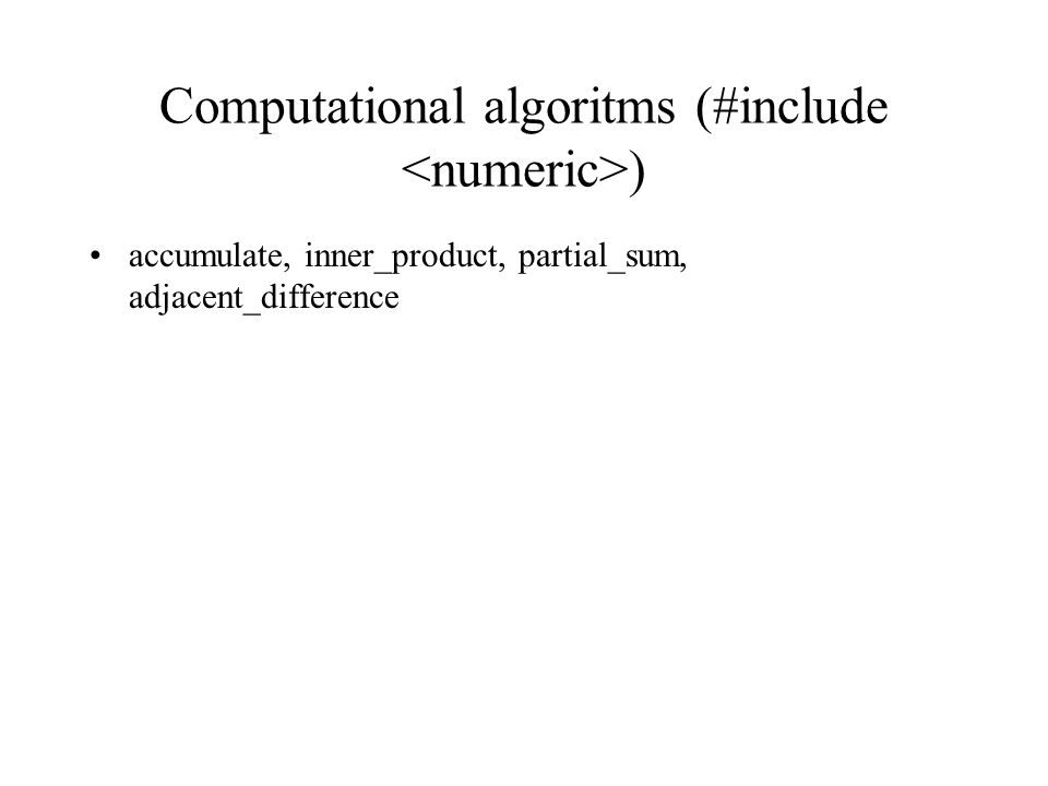 Computational algoritms (#include ) accumulate, inner_product, partial_sum, adjacent_difference
