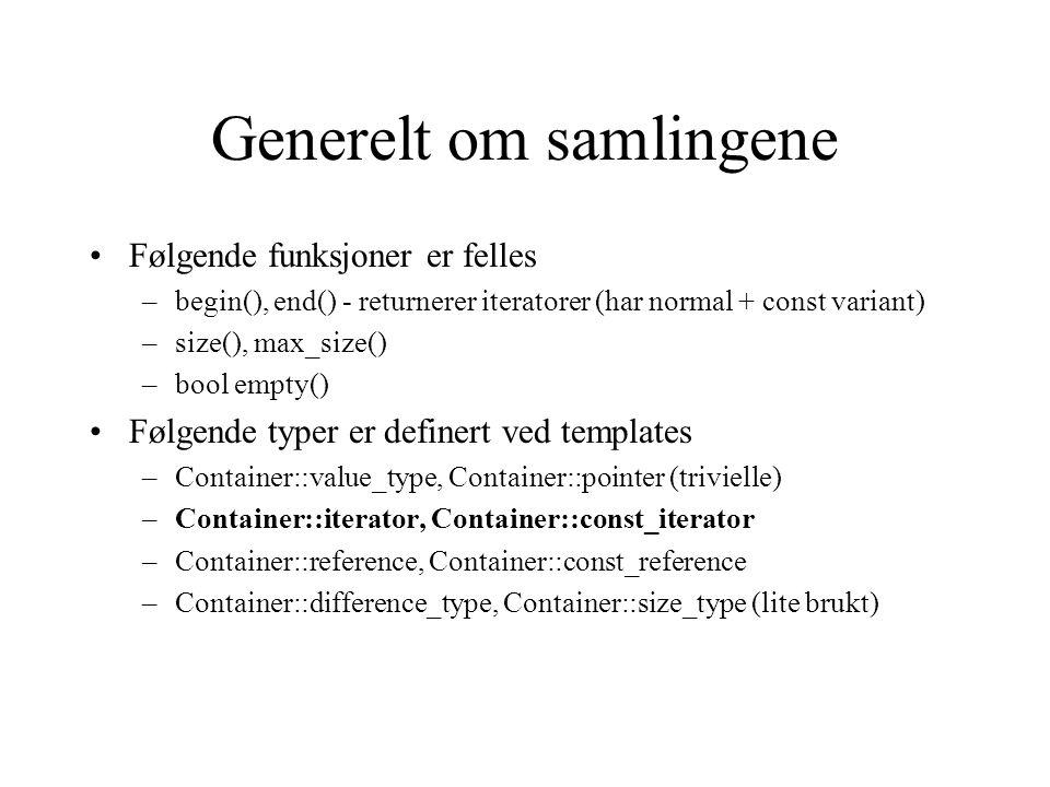 Generelt om samlingene Følgende funksjoner er felles –begin(), end() - returnerer iteratorer (har normal + const variant) –size(), max_size() –bool empty() Følgende typer er definert ved templates –Container::value_type, Container::pointer (trivielle) –Container::iterator, Container::const_iterator –Container::reference, Container::const_reference –Container::difference_type, Container::size_type (lite brukt)