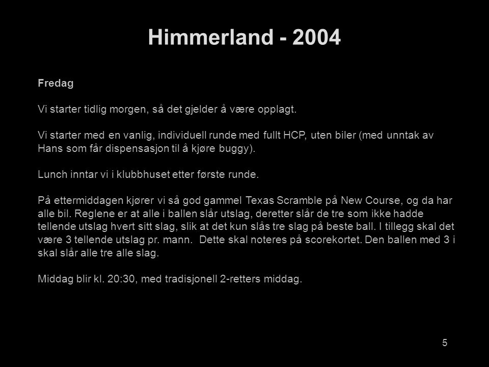6 Himmerland - 2004 Fredag, balloppsett Individuell (Old Course)Fredag Scramble (New Course) TidHcpNavnTidHcpNavnSnitt 07:2218,7Hans Fjermestad15:0018,3Nigel Scott 19,7Egil Arnesen18,9Per Olav Stava 29,5Harald Veggeberg29,5Harald Veggeberg 31,5Eirik Gaute Pettersen34Jan Petter Norheim 07:3017,5Jørgen Næumann15:1617,5Jørgen Næumann 25,8Sveinung Flystveit18,7Hans Fjermestad 31,5Juan Feria30,5Inge Eide 34Arve Boye Aanestad34Arve Boye Aanestad 07:3818,2Jan Birger Dybdahl15:0816,2Harry Ho 18,9Per Olav Stava25,8Sveinung Flystveit 34Jan Petter Norheim31,5Juan Feria 07:4616,2Harry Ho15:3418,2Jan Birger Dybdahl 18,3Nigel Scott19,7Egil Arnesen 30,5Inge Eide31,5Eirik Gaute Pettersen