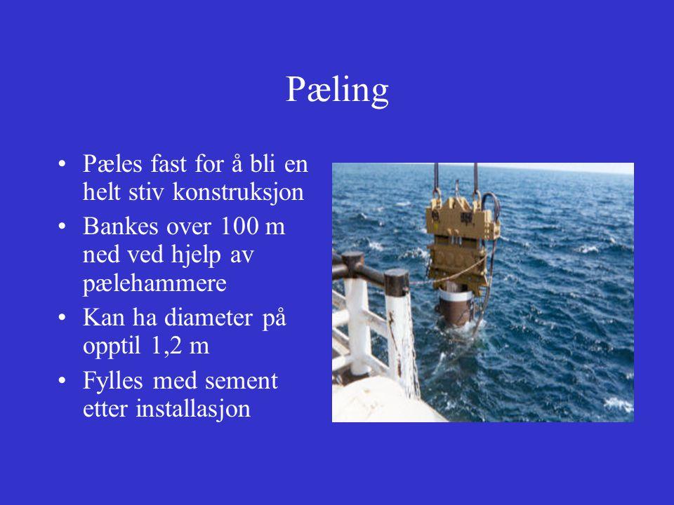 Pæling Pæles fast for å bli en helt stiv konstruksjon Bankes over 100 m ned ved hjelp av pælehammere Kan ha diameter på opptil 1,2 m Fylles med sement etter installasjon