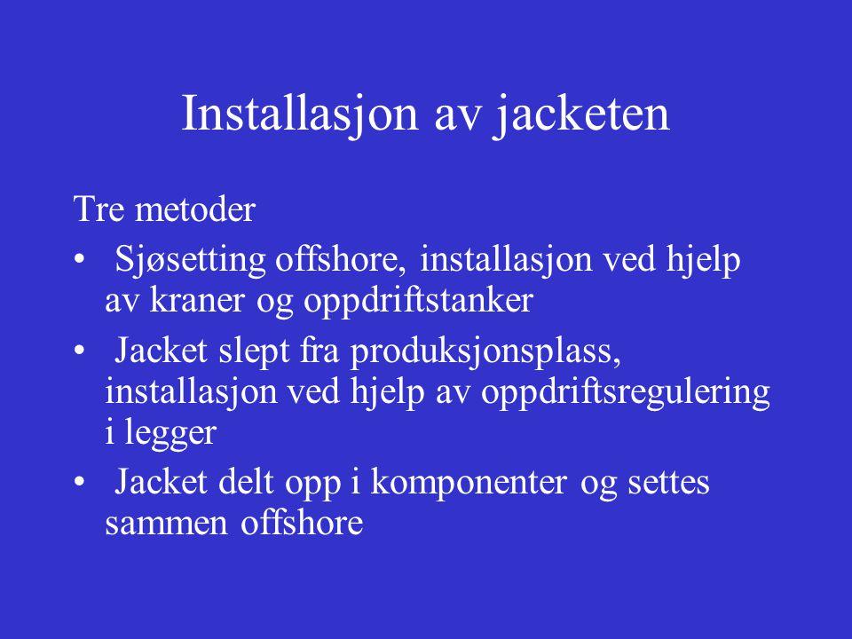 Installasjon av jacketen Tre metoder Sjøsetting offshore, installasjon ved hjelp av kraner og oppdriftstanker Jacket slept fra produksjonsplass, installasjon ved hjelp av oppdriftsregulering i legger Jacket delt opp i komponenter og settes sammen offshore