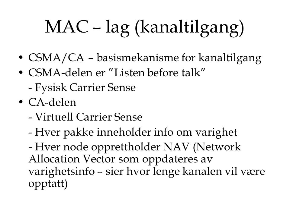 MAC – lag (kanaltilgang) CSMA/CA karakteriseres ved følgende: - protokollen overvåkes av AP som gir ACK på en melding - to eller flere terminaler kan konkurrere om mediet (contention = strid) - dersom basestasjonen ikke har sendt en ACK umiddelbart – senderen i vedkommende terminal forbereder ny sending etter å ha ventet en vilkårlig tid (backoff)