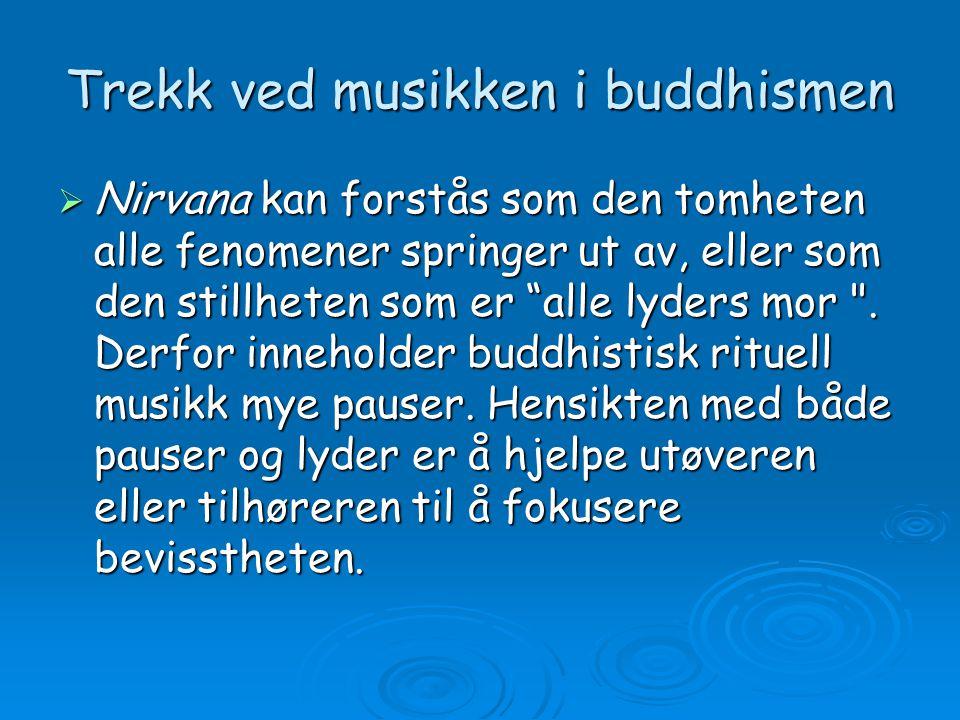 Trekk ved musikken i buddhismen  Mange har etter hvert hørt buddhistisk chanting , en helt spesiell sangform, der vibrerende strupelyder tenkes å gi lyd til den primale vibrasjonen http://www-lu.hive.no/ansatte/gw/eks-fra-buddh.htm