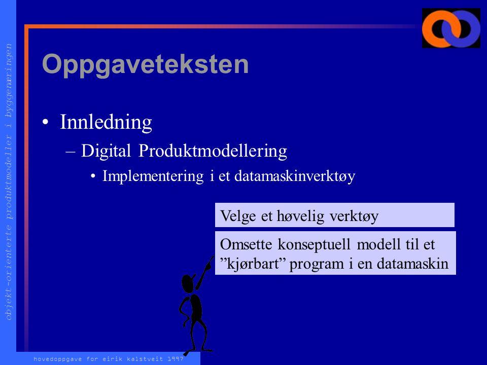objekt-orienterte produktmodeller i byggenæringen hovedoppgave for eirik kalstveit 1997 Oppgaveteksten Innledning –Digital Produktmodellering Implementering i et datamaskinverktøy Omsette konseptuell modell til et kjørbart program i en datamaskin Velge et høvelig verktøy