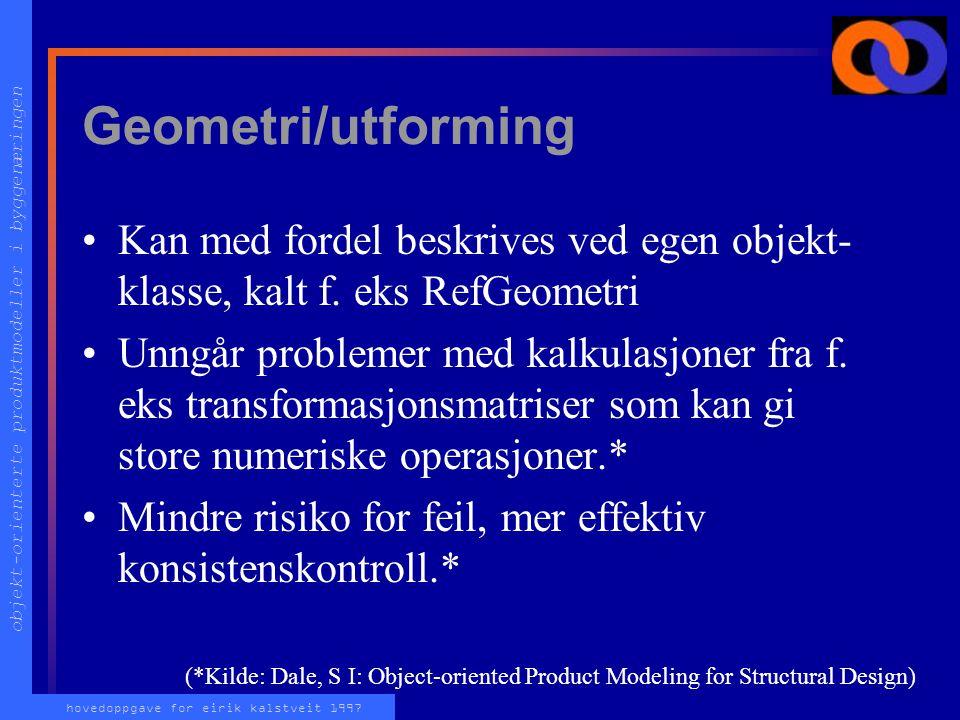 objekt-orienterte produktmodeller i byggenæringen hovedoppgave for eirik kalstveit 1997 Geometri/utforming Kan med fordel beskrives ved egen objekt- klasse, kalt f.