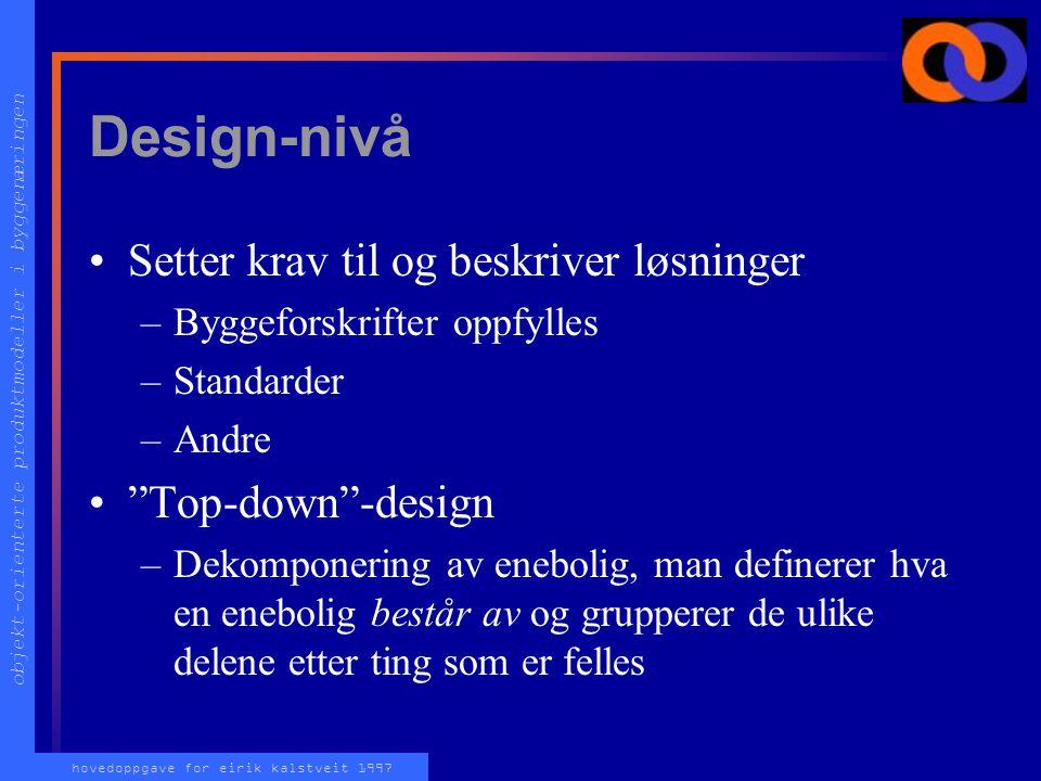 objekt-orienterte produktmodeller i byggenæringen hovedoppgave for eirik kalstveit 1997 Design-nivå Setter krav til og beskriver løsninger –Byggeforskrifter oppfylles –Standarder –Andre Top-down -design –Dekomponering av enebolig, man definerer hva en enebolig består av og grupperer de ulike delene etter ting som er felles