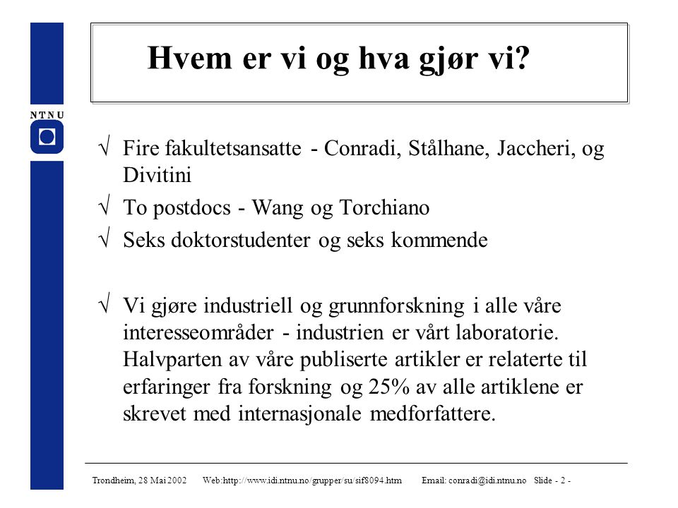 Trondheim, 28 Mai 2002 Web:http://www.idi.ntnu.no/grupper/su/sif8094.htm Email: conradi@idi.ntnu.no Slide - 3 - Forskningsfelter for SU-gruppa Software quality Software architecture Co-operative work Patterns, COTS, Evolution,SCM Mobile technology Distributed Software eng.