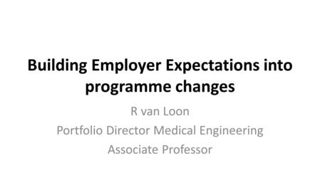 Building Employer Expectations into programme changes R van Loon Portfolio Director Medical Engineering Associate Professor.