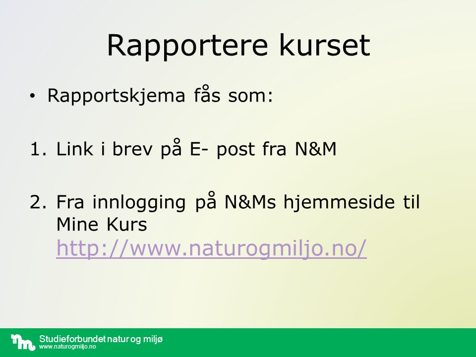 Studieforbundet natur og miljø www.naturogmiljo.no Rapportskjema på nett Du får brukertilgang til Rapportskjema kun ved; å ha søkt om tilskudd (og mottatt E- post fra N&M med link) å ha fått brukertilgang fra noen andre med brukertilgang (kan gis via Rapportskjema på nett)