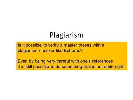 Plagiarism What is it? Plagiarism - why? Plagiarism – why not? Plagiarism – how to avoid it? Is it possible to verify a master theses with a plagiarism.