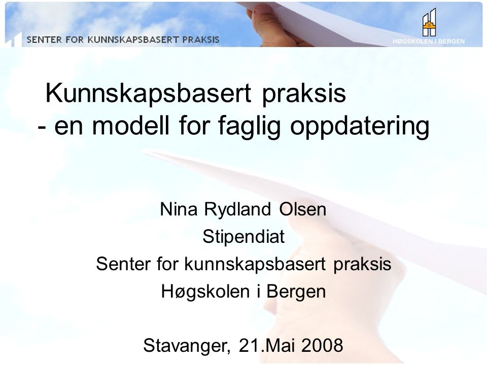 Kunnskapsbasert praksis - en modell for faglig oppdatering Nina Rydland Olsen Stipendiat Senter for kunnskapsbasert praksis Høgskolen i Bergen Stavanger, 21.Mai 2008