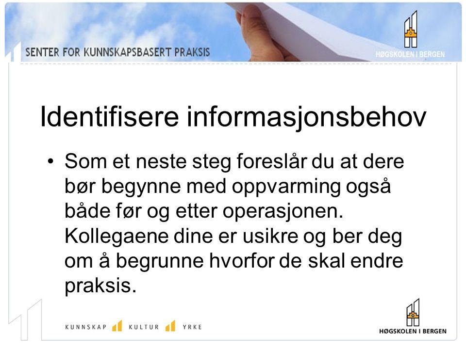 Identifisere informasjonsbehov Som et neste steg foreslår du at dere bør begynne med oppvarming også både før og etter operasjonen.