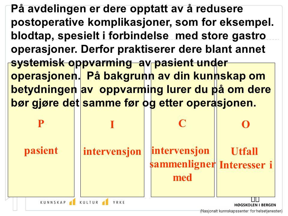 P pasient I intervensjon C intervensjon sammenligner med (Nasjonalt kunnskapssenter for helsetjenesten) O Utfall Interesser i På avdelingen er dere opptatt av å redusere postoperative komplikasjoner, som for eksempel.
