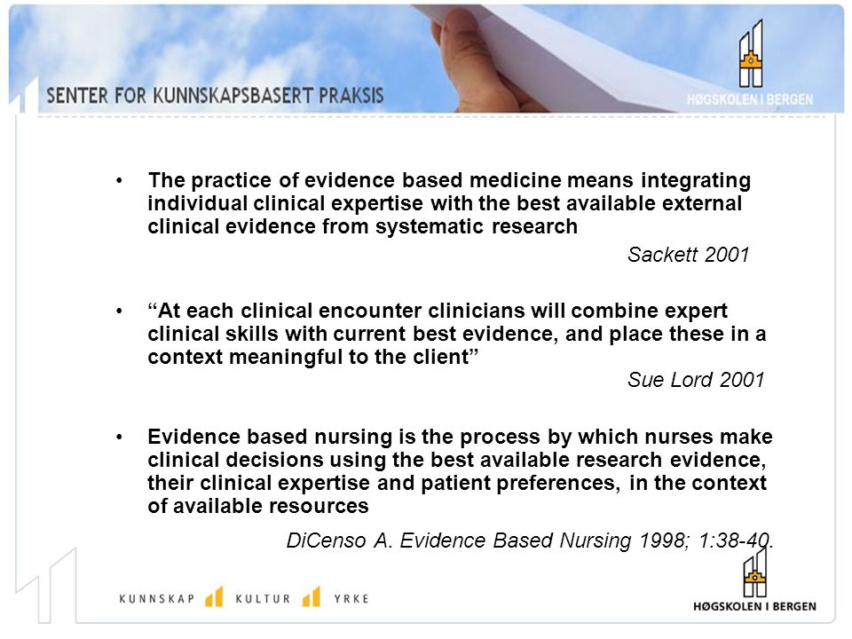 The practice of evidence based medicine means integrating individual clinical expertise with the best available external clinical evidence from systematic research Sackett 2001 At each clinical encounter clinicians will combine expert clinical skills with current best evidence, and place these in a context meaningful to the client Sue Lord 2001 Evidence based nursing is the process by which nurses make clinical decisions using the best available research evidence, their clinical expertise and patient preferences, in the context of available resources DiCenso A.