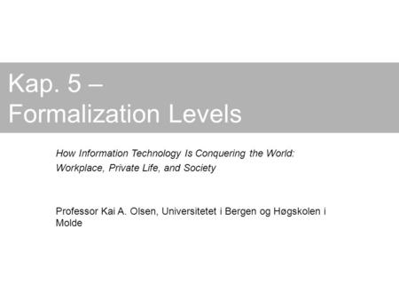 Kap. 5 – Formalization Levels How Information Technology Is Conquering the World: Workplace, Private Life, and Society Professor Kai A. Olsen, Universitetet.