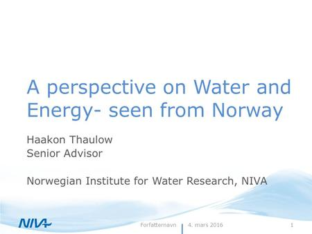 4. mars 20161Forfatternavn A perspective on Water and Energy- seen from Norway Haakon Thaulow Senior Advisor Norwegian Institute for Water Research, NIVA.
