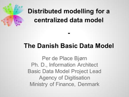 Distributed modelling for a centralized data model - The Danish Basic Data Model Per de Place Bjørn Ph. D., Information Architect Basic Data Model Project.