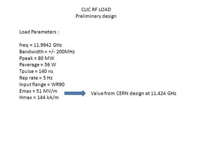 CLIC RF LOAD Preliminary design Load Parameters : freq = 11.9942 GHz Bandwidth = +/- 200MHz Ppeak = 80 MW Paverage = 56 W Tpulse = 140 ns Rep rate = 5.