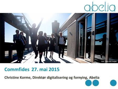 Commfides 27. mai 2015 Christine Korme, Direktør digitalisering og fornying, Abelia.