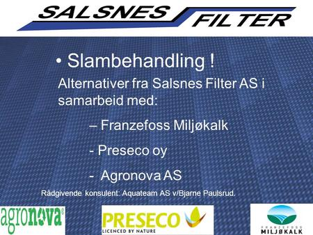 Slambehandling ! Alternativer fra Salsnes Filter AS i samarbeid med: – Franzefoss Miljøkalk - Preseco oy - Agronova AS Rådgivende konsulent: Aquateam AS.