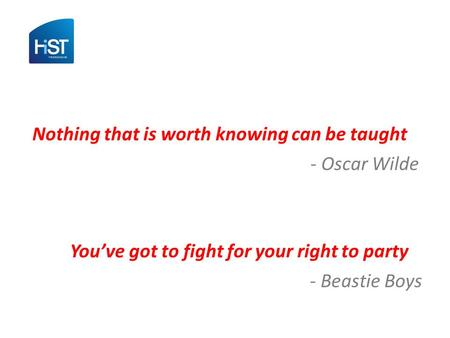 Nothing that is worth knowing can be taught - Oscar Wilde You've got to fight for your right to party - Beastie Boys.