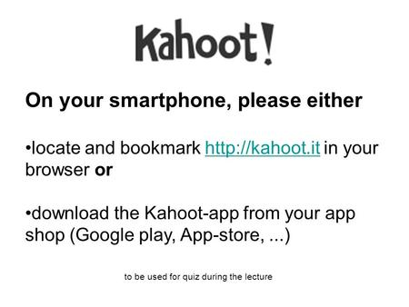 On your smartphone, please either locate and bookmark  in your browser orhttp://kahoot.it download the Kahoot-app from your app shop (Google.