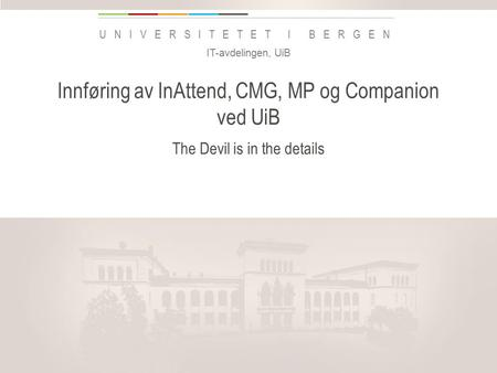 Uib.no UNIVERSITETET I BERGEN Innføring av InAttend, CMG, MP og Companion ved UiB The Devil is in the details IT-avdelingen, UiB Legg inn «Avdeling / enhet»