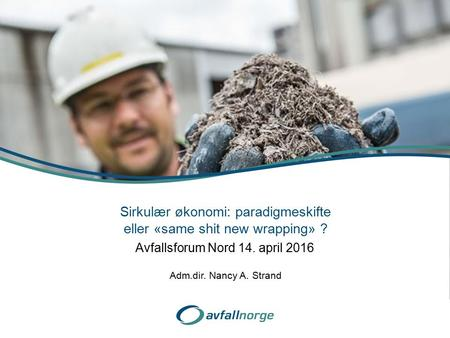 Avfallsforum Nord 14. april 2016 Sirkulær økonomi: paradigmeskifte eller «same shit new wrapping» ? Adm.dir. Nancy A. Strand.