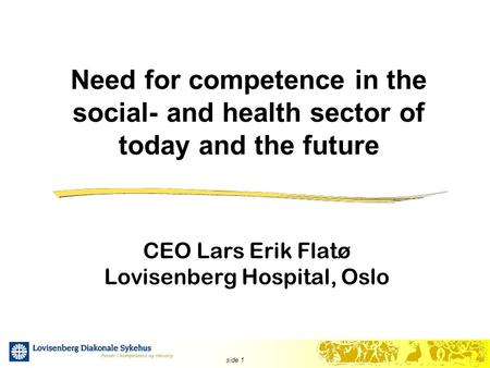 Side 1 Need for competence in the social- and health sector of today and the future CEO Lars Erik Flatø Lovisenberg Hospital, Oslo.