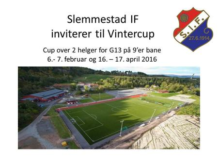 Slemmestad IF inviterer til Vintercup Cup over 2 helger for G13 på 9'er bane 6.- 7. februar og 16. – 17. april 2016.