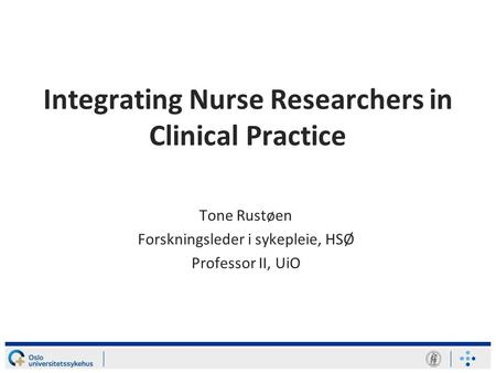 Integrating Nurse Researchers in Clinical Practice Tone Rustøen Forskningsleder i sykepleie, HSØ Professor II, UiO.