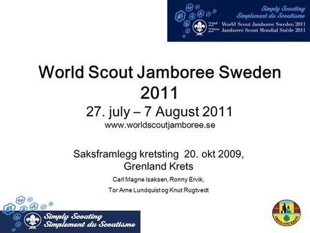 World Scout Jamboree Sweden 2011 27. july – 7 August 2011  Saksframlegg kretsting 20. okt 2009, Grenland Krets Carl Magne Isaksen,