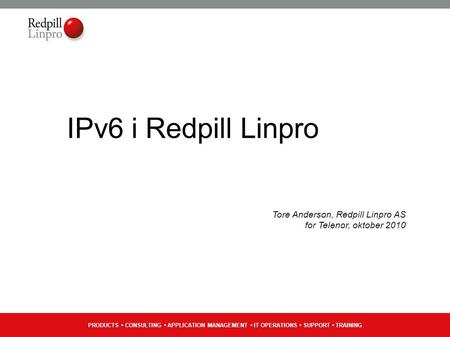 PRODUCTS CONSULTING APPLICATION MANAGEMENT IT OPERATIONS SUPPORT TRAINING IPv6 i Redpill Linpro Tore Anderson, Redpill Linpro AS for Telenor, oktober 2010.