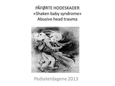 PÅFØRTE HODESKADER «Shaken baby syndrome» Abusive head trauma Pediaterdagene 2013.