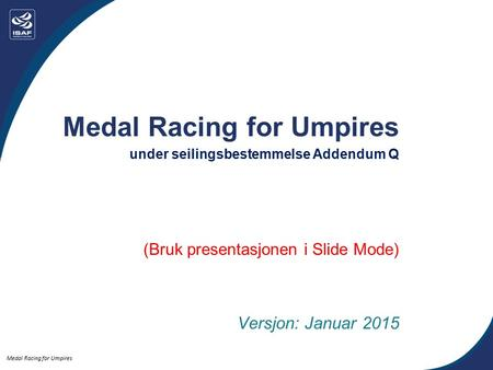 Medal Racing for Umpires under seilingsbestemmelse Addendum Q (Bruk presentasjonen i Slide Mode) Versjon: Januar 2015.