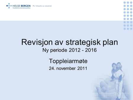 Revisjon av strategisk plan Ny periode 2012 - 2016 Toppleiarmøte 24. november 2011.