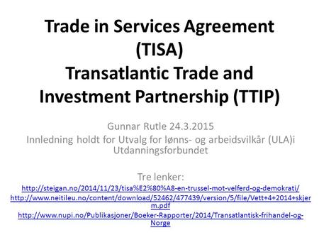 Trade in Services Agreement (TISA) Transatlantic Trade and Investment Partnership (TTIP) Gunnar Rutle 24.3.2015 Innledning holdt for Utvalg for lønns-