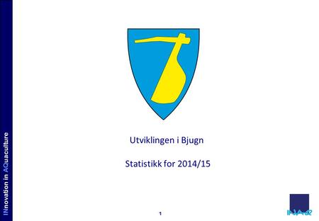 INVE STORS IN AQUACULTURE INnovation in AQuaculture 1 Utviklingen i Bjugn Statistikk for 2014/15.