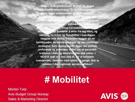 # Mobilitet Morten Torp Avis Budget Group Norway Sales & Marketing Director Ruters strategi­dokument M2016 tar steget fra kollektiv­trafikkstrategi til.