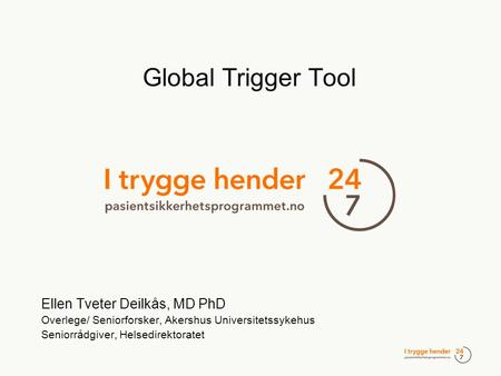 Global Trigger Tool Ellen Tveter Deilkås, MD PhD Overlege/ Seniorforsker, Akershus Universitetssykehus Seniorrådgiver, Helsedirektoratet.