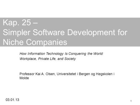 03.01.13 1 Kap. 25 – Simpler Software Development for Niche Companies How Information Technology Is Conquering the World: Workplace, Private Life, and.