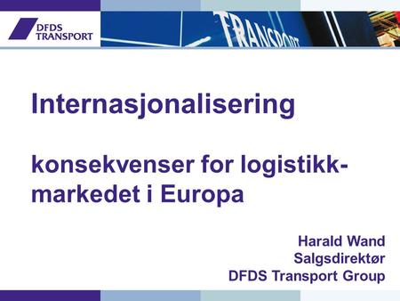 Internasjonalisering konsekvenser for logistikk- markedet i Europa Harald Wand Salgsdirektør DFDS Transport Group.