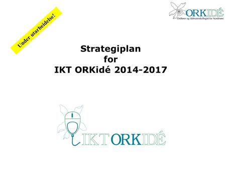 Strategiplan for IKT ORKidé 2014-2017 Under utarbeidelse!