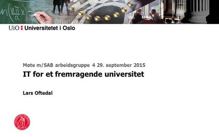 Møte m/SAB arbeidsgruppe 4 29. september 2015 IT for et fremragende universitet Lars Oftedal.