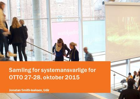 Samling for systemansvarlige for OTTO 27-28. oktober 2015 Jonatan Smith-Isaksen, Udir.